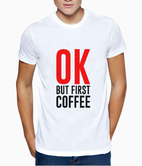Ok but first coffee t shirt front