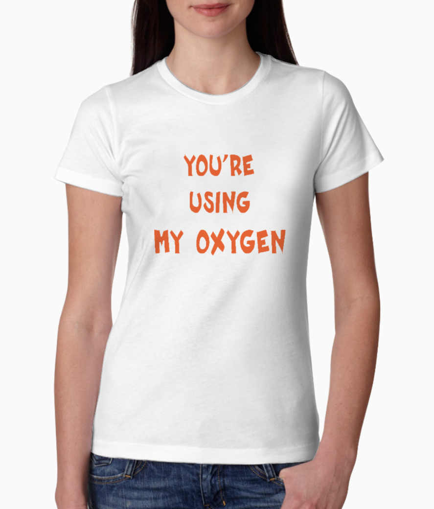 You're using my oxygen tee front